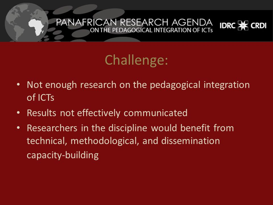 Challenge: Not enough research on the pedagogical integration of ICTs Results not effectively communicated Researchers in the discipline would benefit