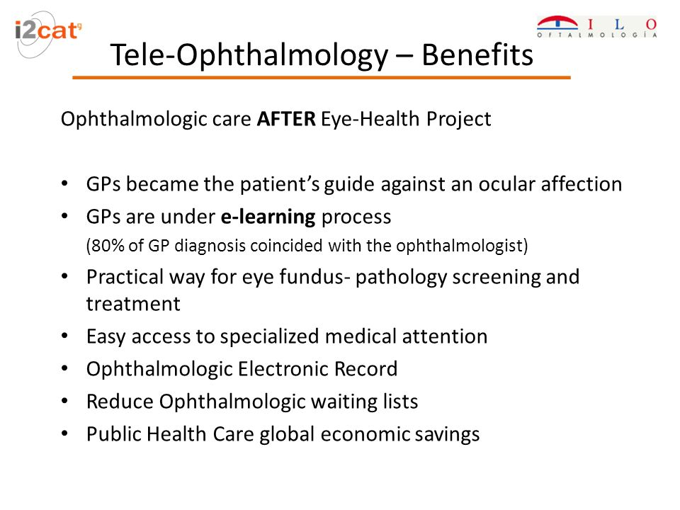 Tele-Ophthalmology – Benefits Ophthalmologic care AFTER Eye-Health Project GPs became the patients guide against an ocular affection GPs are under e-learning process (80% of GP diagnosis coincided with the ophthalmologist) Practical way for eye fundus- pathology screening and treatment Easy access to specialized medical attention Ophthalmologic Electronic Record Reduce Ophthalmologic waiting lists Public Health Care global economic savings
