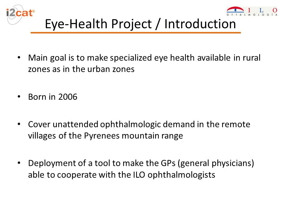 Main goal is to make specialized eye health available in rural zones as in the urban zones Born in 2006 Cover unattended ophthalmologic demand in the remote villages of the Pyrenees mountain range Deployment of a tool to make the GPs (general physicians) able to cooperate with the ILO ophthalmologists Eye-Health Project / Introduction
