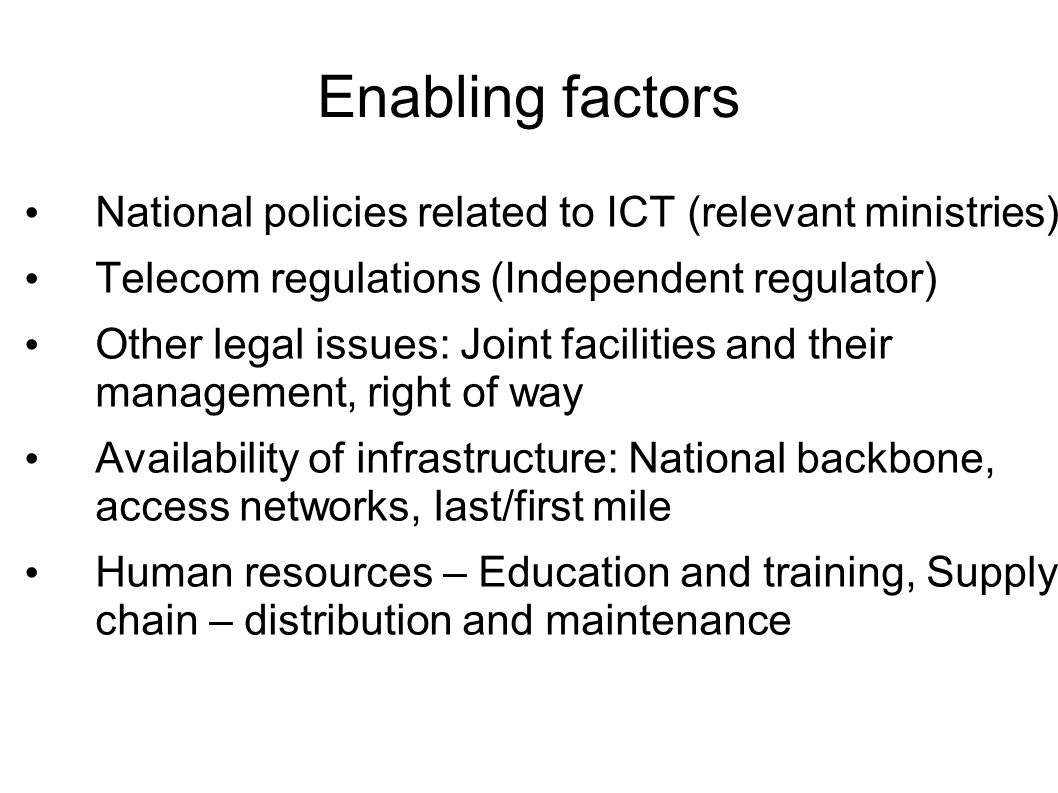 Enabling factors National policies related to ICT (relevant ministries) Telecom regulations (Independent regulator) Other legal issues: Joint facilities and their management, right of way Availability of infrastructure: National backbone, access networks, last/first mile Human resources – Education and training, Supply chain – distribution and maintenance