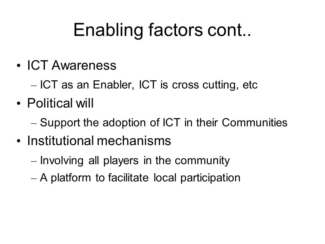 Enabling factors cont.. ICT Awareness – ICT as an Enabler, ICT is cross cutting, etc Political will – Support the adoption of ICT in their Communities