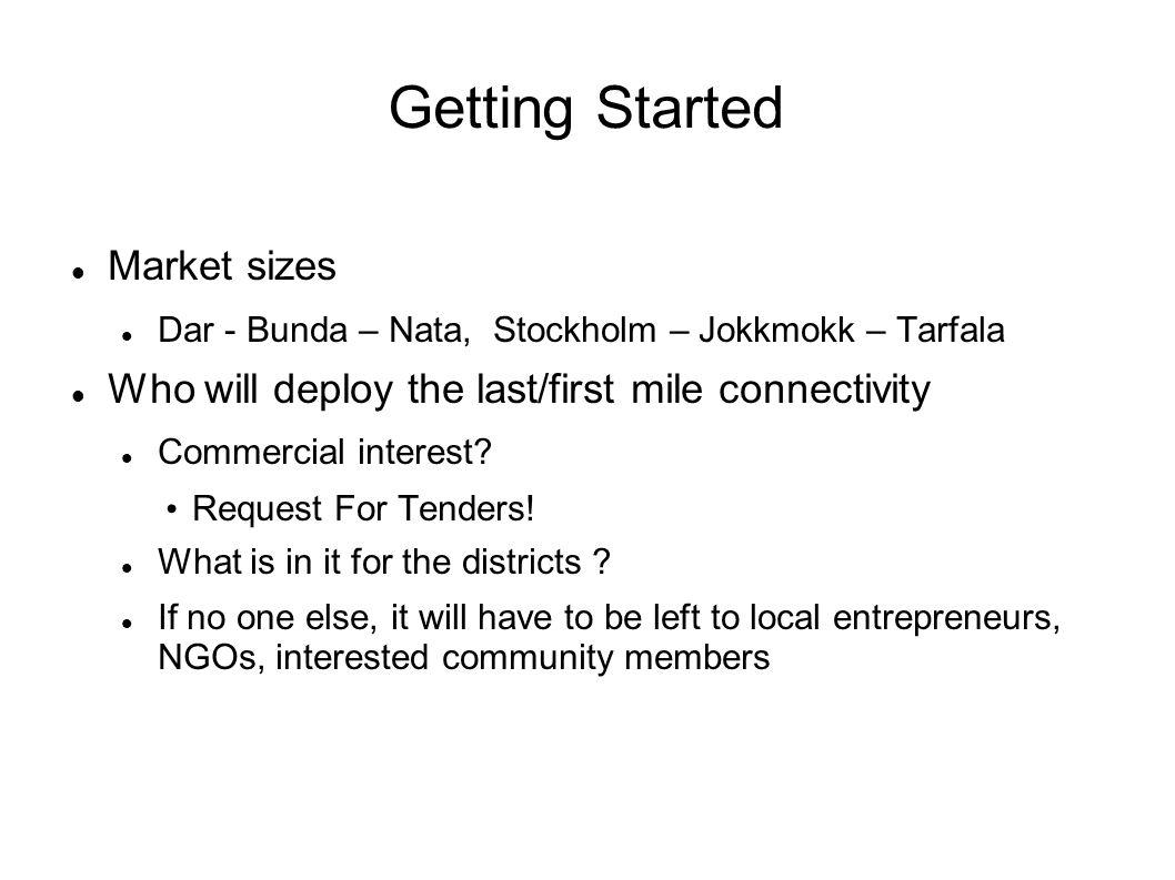 Getting Started Market sizes Dar - Bunda – Nata, Stockholm – Jokkmokk – Tarfala Who will deploy the last/first mile connectivity Commercial interest?