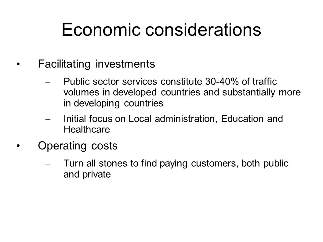 Economic considerations Facilitating investments – Public sector services constitute 30-40% of traffic volumes in developed countries and substantially more in developing countries – Initial focus on Local administration, Education and Healthcare Operating costs – Turn all stones to find paying customers, both public and private