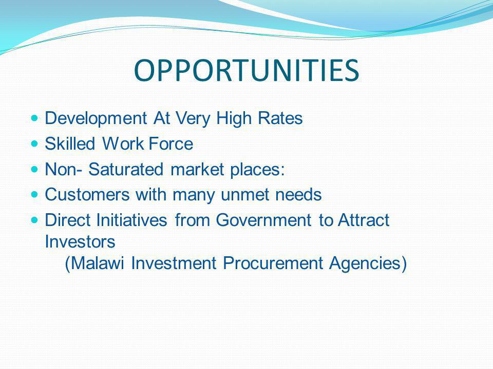 OPPORTUNITIES Development At Very High Rates Skilled Work Force Non- Saturated market places: Customers with many unmet needs Direct Initiatives from Government to Attract Investors (Malawi Investment Procurement Agencies)
