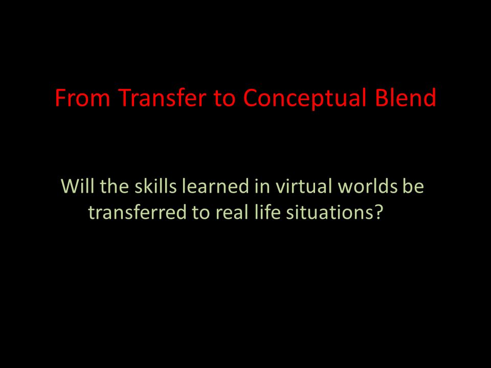 From Transfer to Conceptual Blend Will the skills learned in virtual worlds be transferred to real life situations?