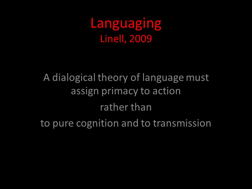 Languaging Linell, 2009 A dialogical theory of language must assign primacy to action rather than to pure cognition and to transmission