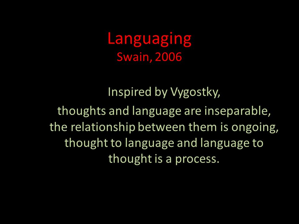 Languaging Swain, 2006 Inspired by Vygostky, thoughts and language are inseparable, the relationship between them is ongoing, thought to language and