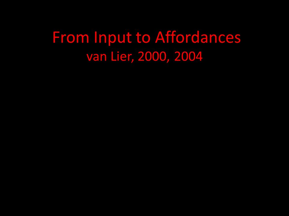 From Input to Affordances van Lier, 2000, 2004