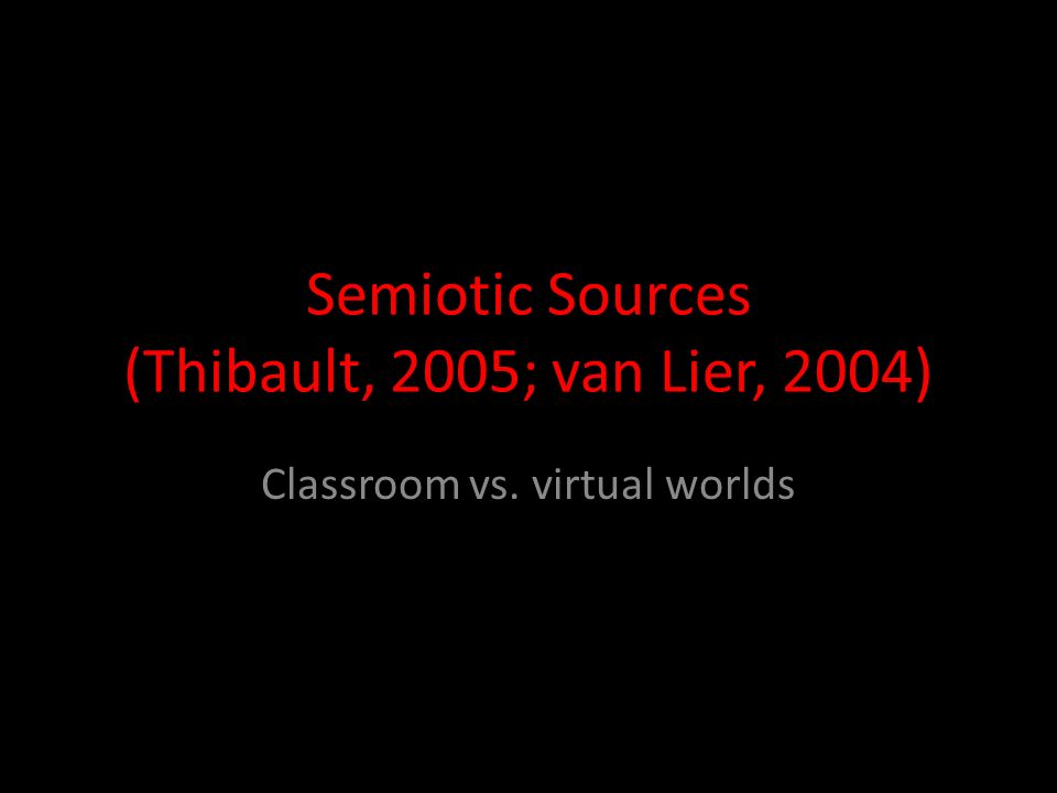 Semiotic Sources (Thibault, 2005; van Lier, 2004) Classroom vs. virtual worlds