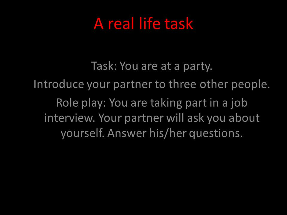 A real life task Task: You are at a party. Introduce your partner to three other people. Role play: You are taking part in a job interview. Your partn