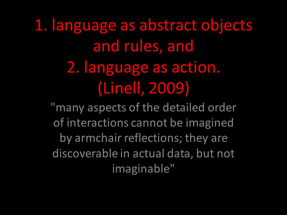 1. language as abstract objects and rules, and 2. language as action. (Linell, 2009)