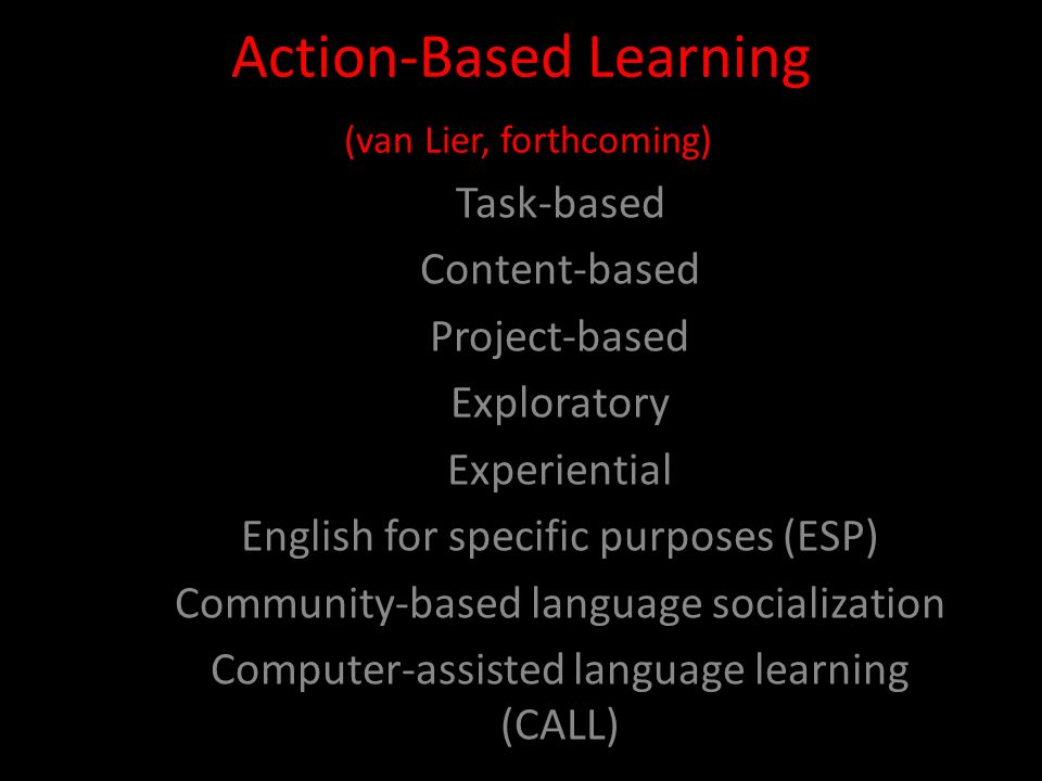 Action-Based Learning (van Lier, forthcoming) Task-based Content-based Project-based Exploratory Experiential English for specific purposes (ESP) Comm