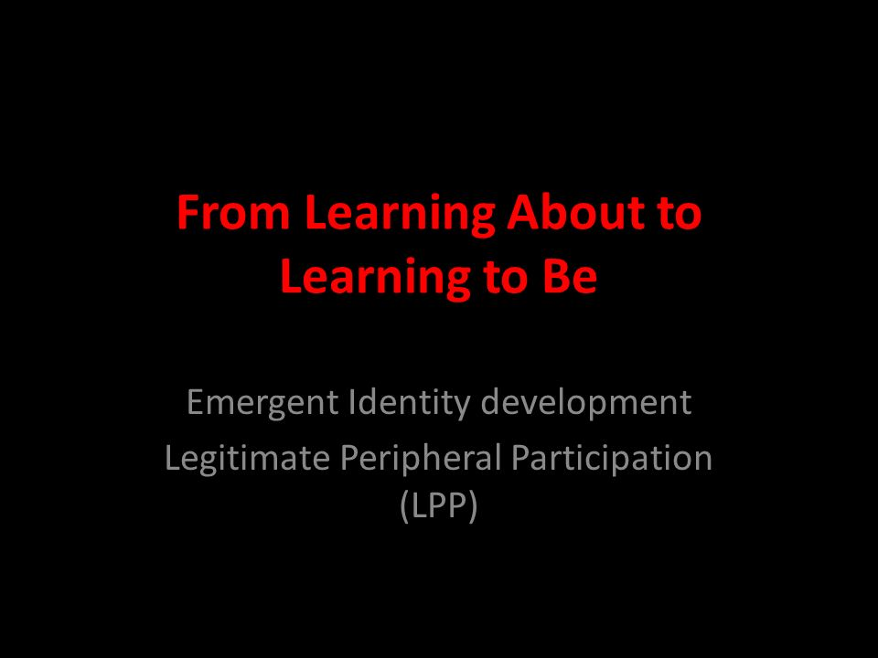 From Learning About to Learning to Be Emergent Identity development Legitimate Peripheral Participation (LPP)