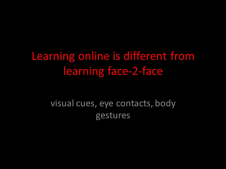 Learning online is different from learning face-2-face visual cues, eye contacts, body gestures