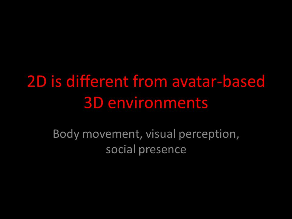 2D is different from avatar-based 3D environments Body movement, visual perception, social presence