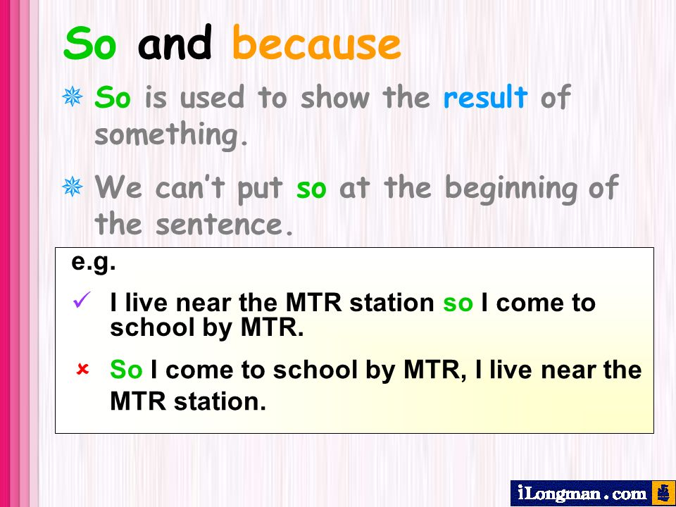So and because So is used to show the result of something. We cant put so at the beginning of the sentence. e.g. I live near the MTR station so I come