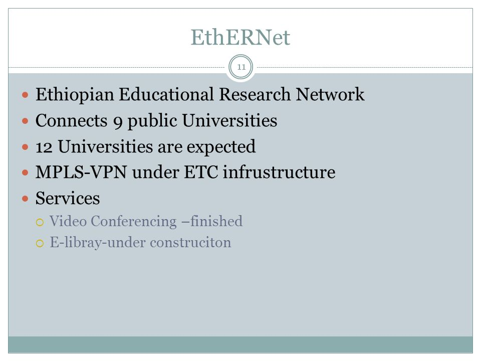 EthERNet 11 Ethiopian Educational Research Network Connects 9 public Universities 12 Universities are expected MPLS-VPN under ETC infrustructure Services Video Conferencing –finished E-libray-under construciton