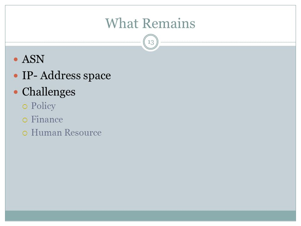 What Remains 13 ASN IP- Address space Challenges Policy Finance Human Resource