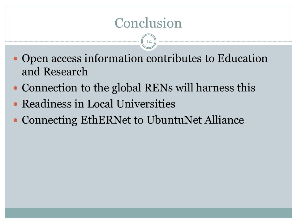 Conclusion 14 Open access information contributes to Education and Research Connection to the global RENs will harness this Readiness in Local Universities Connecting EthERNet to UbuntuNet Alliance