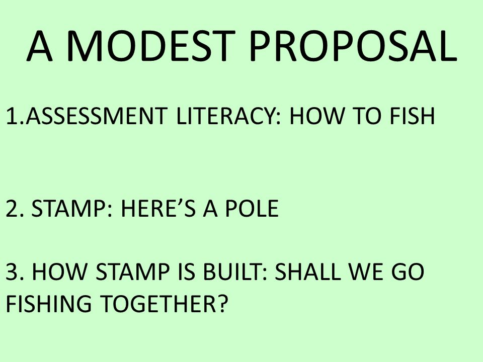 A MODEST PROPOSAL 1.ASSESSMENT LITERACY: HOW TO FISH 2.