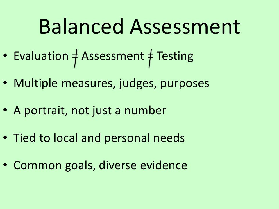 Balanced Assessment Evaluation = Assessment = Testing Multiple measures, judges, purposes A portrait, not just a number Tied to local and personal needs Common goals, diverse evidence