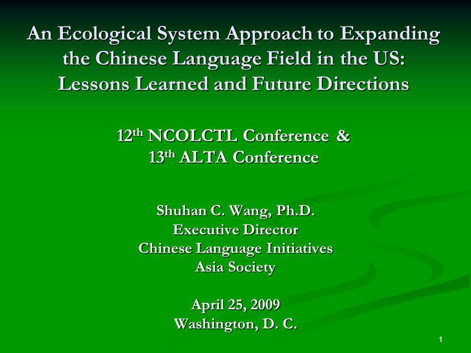 1 An Ecological System Approach to Expanding the Chinese Language Field in the US: Lessons Learned and Future Directions 12 th NCOLCTL Conference & 13 th ALTA Conference Shuhan C.