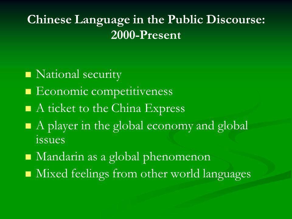 Chinese Language in the Public Discourse: 2000-Present National security Economic competitiveness A ticket to the China Express A player in the global economy and global issues Mandarin as a global phenomenon Mixed feelings from other world languages