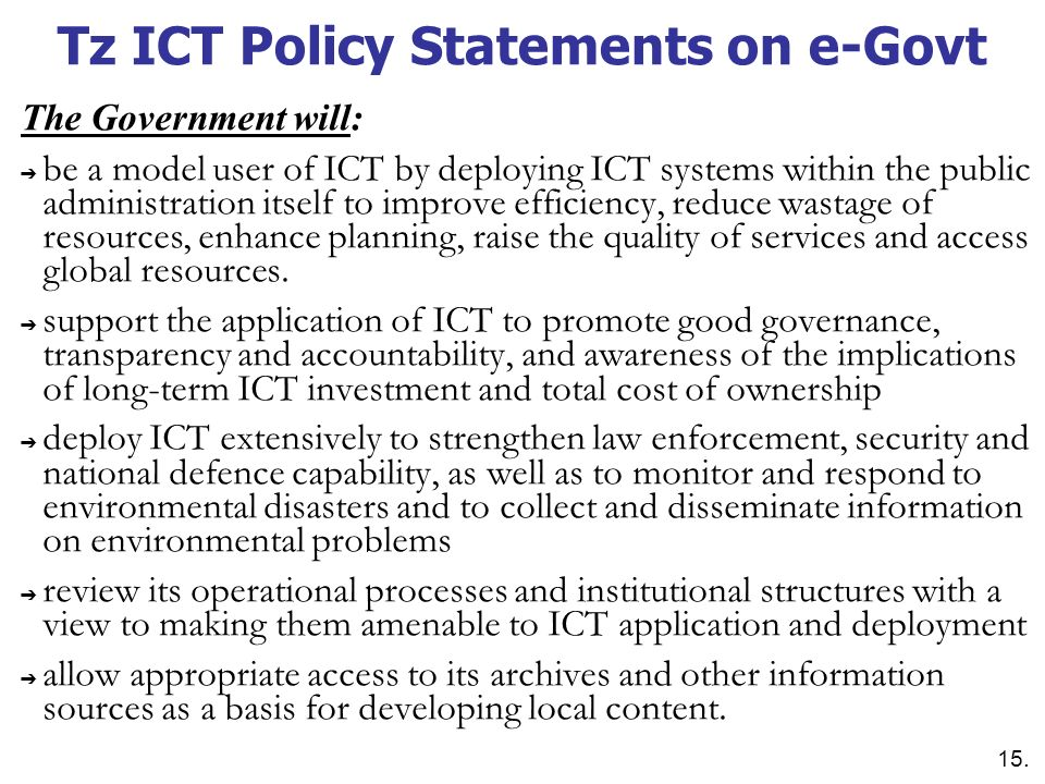 Tz ICT Policy Statements on e-Govt The Government will: be a model user of ICT by deploying ICT systems within the public administration itself to imp