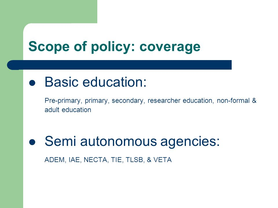 Scope of policy: coverage Basic education: Pre-primary, primary, secondary, researcher education, non-formal & adult education Semi autonomous agencie