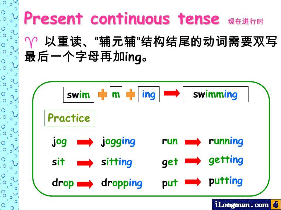 ing swim mingswimming jogjogging sitsitting dropdropping runrunning get getting put putting Present continuous tense Present continuous tense Practice