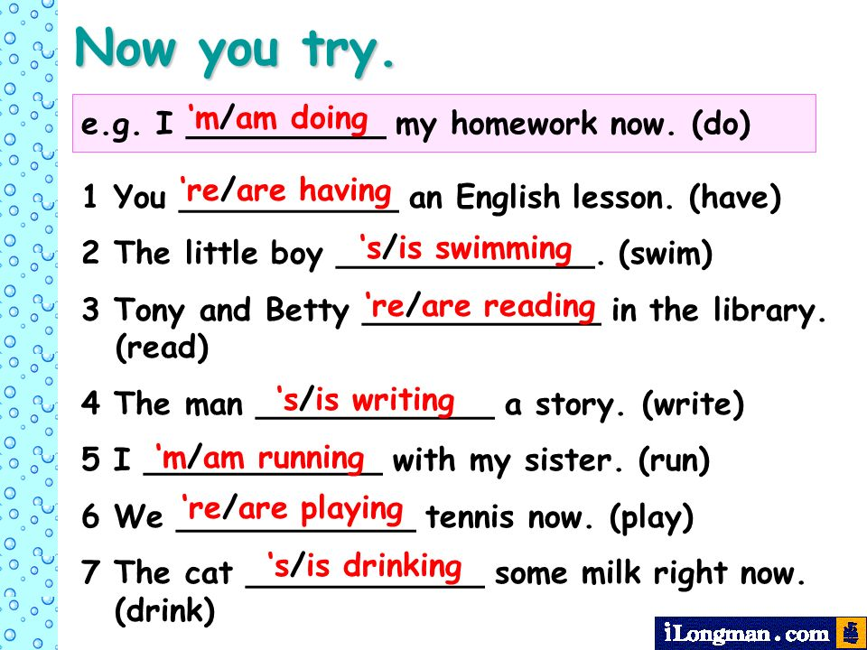 Now you try. e.g. I __________ my homework now. (do) m/am doing 1 You ___________ an English lesson. (have) 2 The little boy _____________. (swim) 3 T