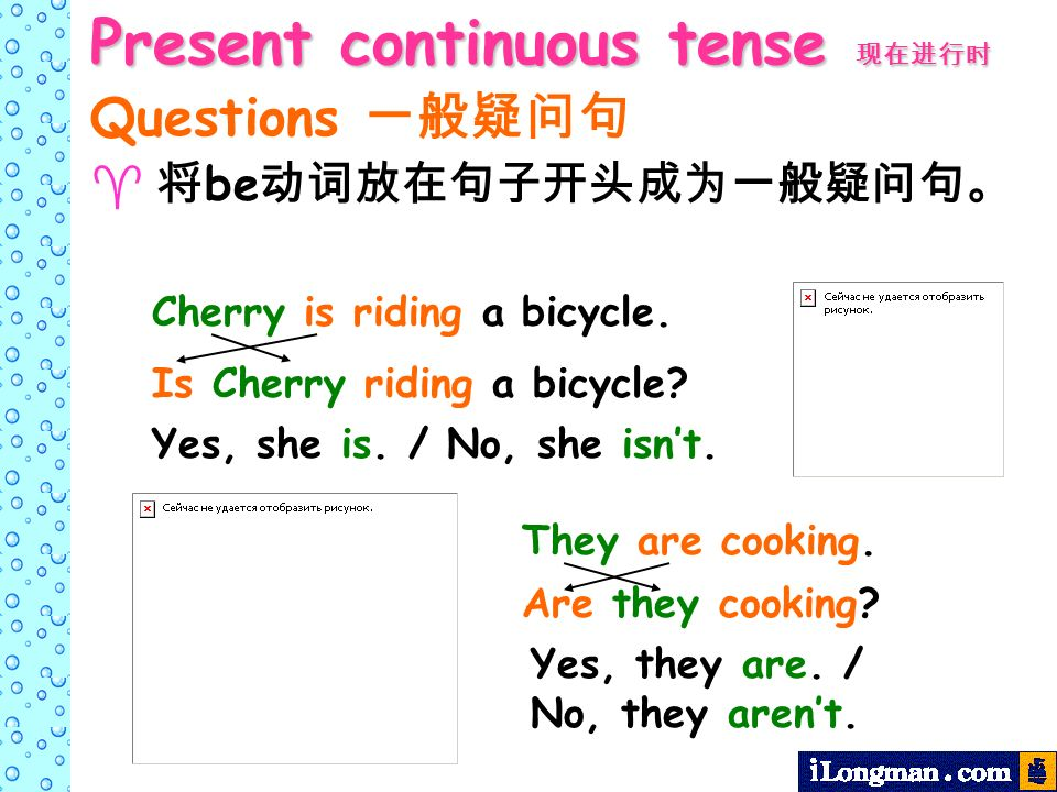 Present continuous tense Present continuous tense Questions be Yes, she is. / No, she isnt. Yes, they are. / No, they arent. Cherry is riding a bicycl