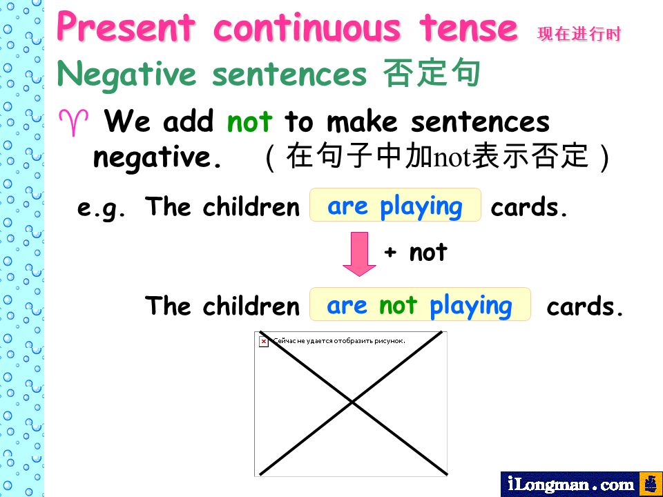 Present continuous tense Present continuous tense We add not to make sentences negative. not + not The children cards. are not playing The children ca