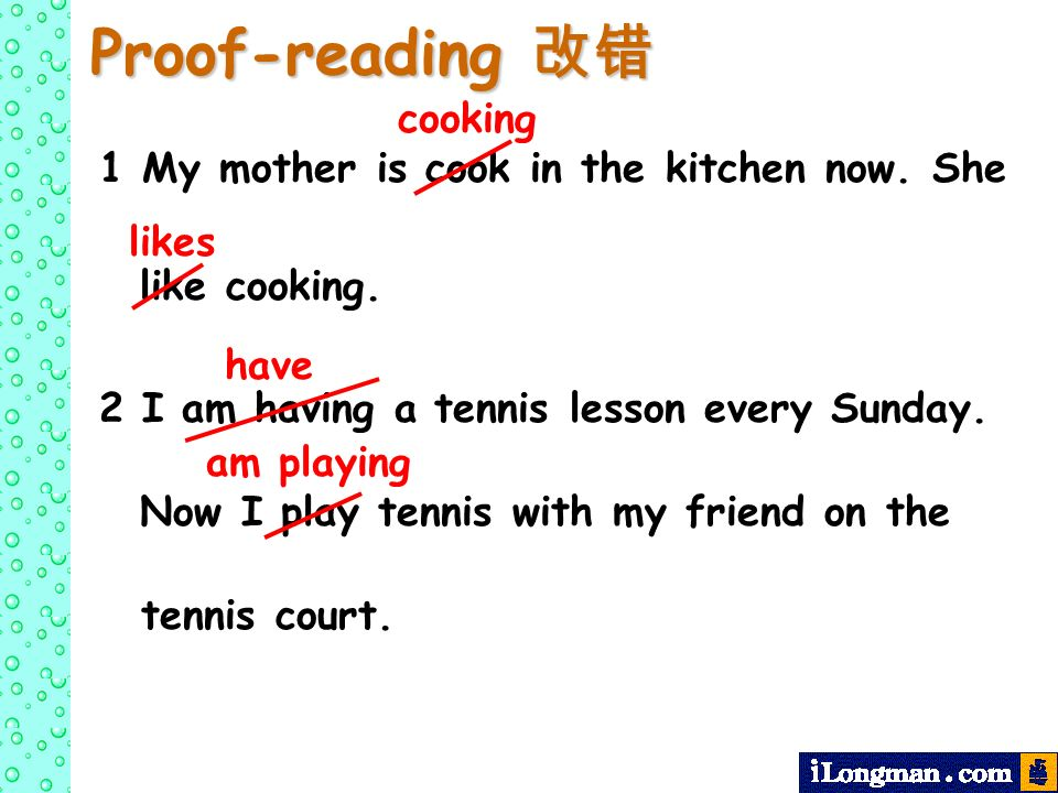 Proof-reading Proof-reading 1 My mother is cook in the kitchen now. She like cooking. 2 I am having a tennis lesson every Sunday. Now I play tennis wi