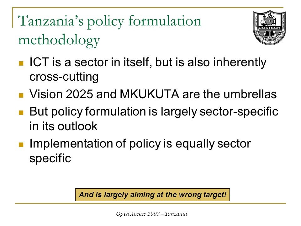 Open Access 2007 – Tanzania Tanzanias policy formulation methodology ICT is a sector in itself, but is also inherently cross-cutting Vision 2025 and MKUKUTA are the umbrellas But policy formulation is largely sector-specific in its outlook Implementation of policy is equally sector specific And is largely aiming at the wrong target!