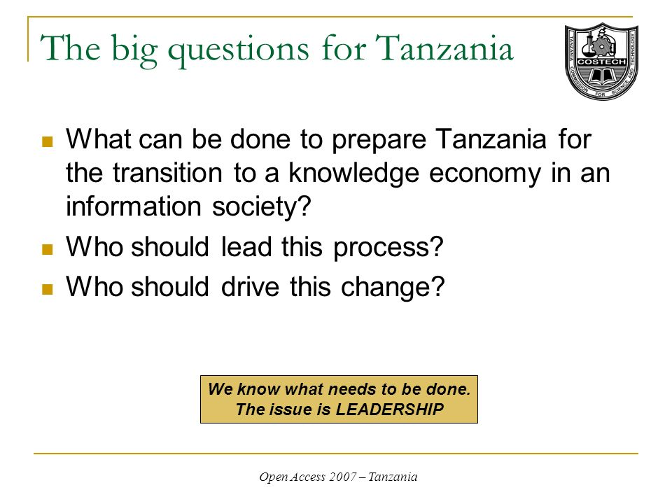 Open Access 2007 – Tanzania The big questions for Tanzania What can be done to prepare Tanzania for the transition to a knowledge economy in an information society.