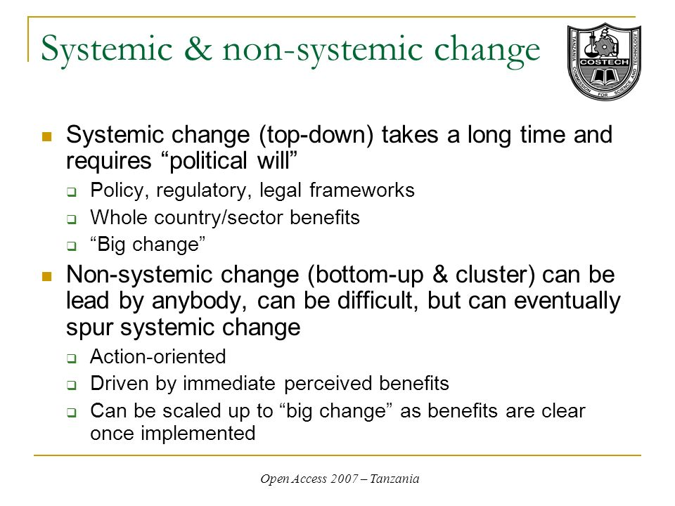 Open Access 2007 – Tanzania Systemic & non-systemic change Systemic change (top-down) takes a long time and requires political will Policy, regulatory