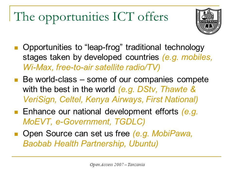 Open Access 2007 – Tanzania The opportunities ICT offers Opportunities to leap-frog traditional technology stages taken by developed countries (e.g. m