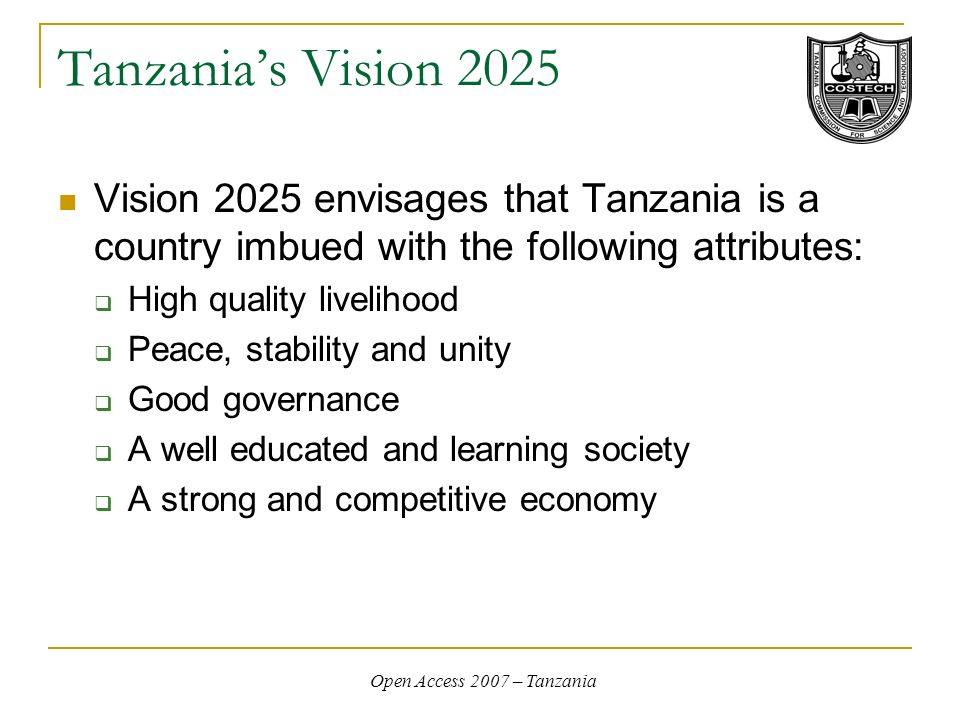 Open Access 2007 – Tanzania Tanzanias Vision 2025 Vision 2025 envisages that Tanzania is a country imbued with the following attributes: High quality livelihood Peace, stability and unity Good governance A well educated and learning society A strong and competitive economy