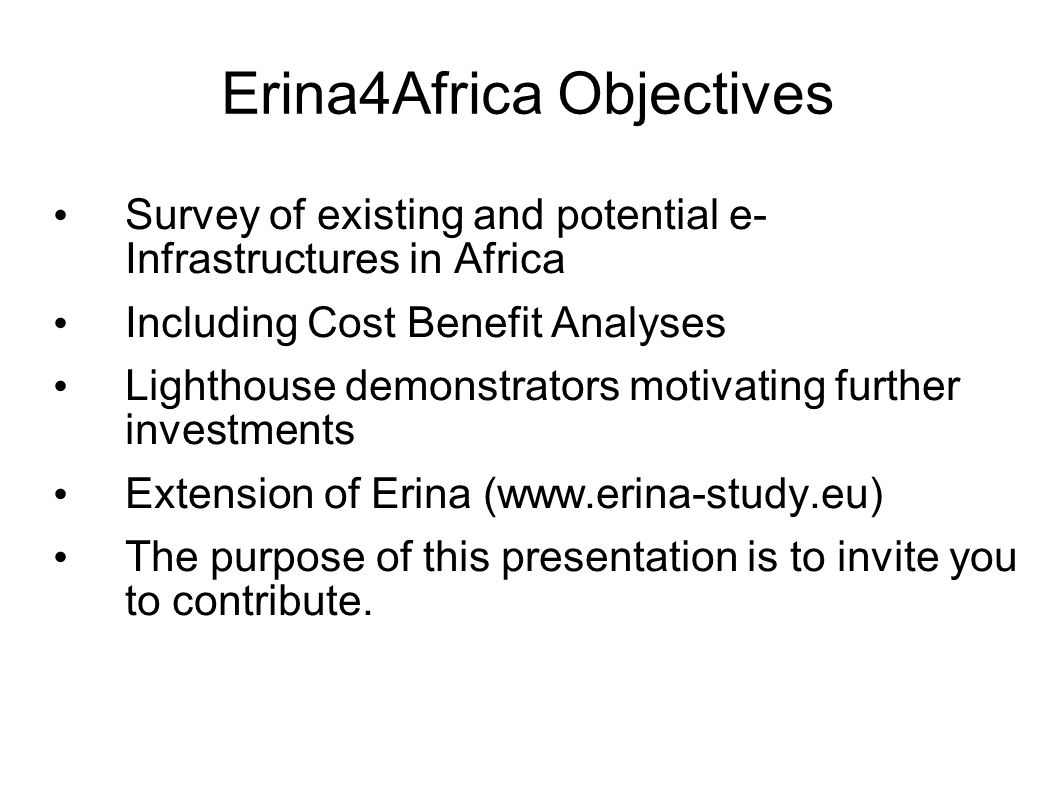 Erina4Africa Objectives Survey of existing and potential e- Infrastructures in Africa Including Cost Benefit Analyses Lighthouse demonstrators motivat