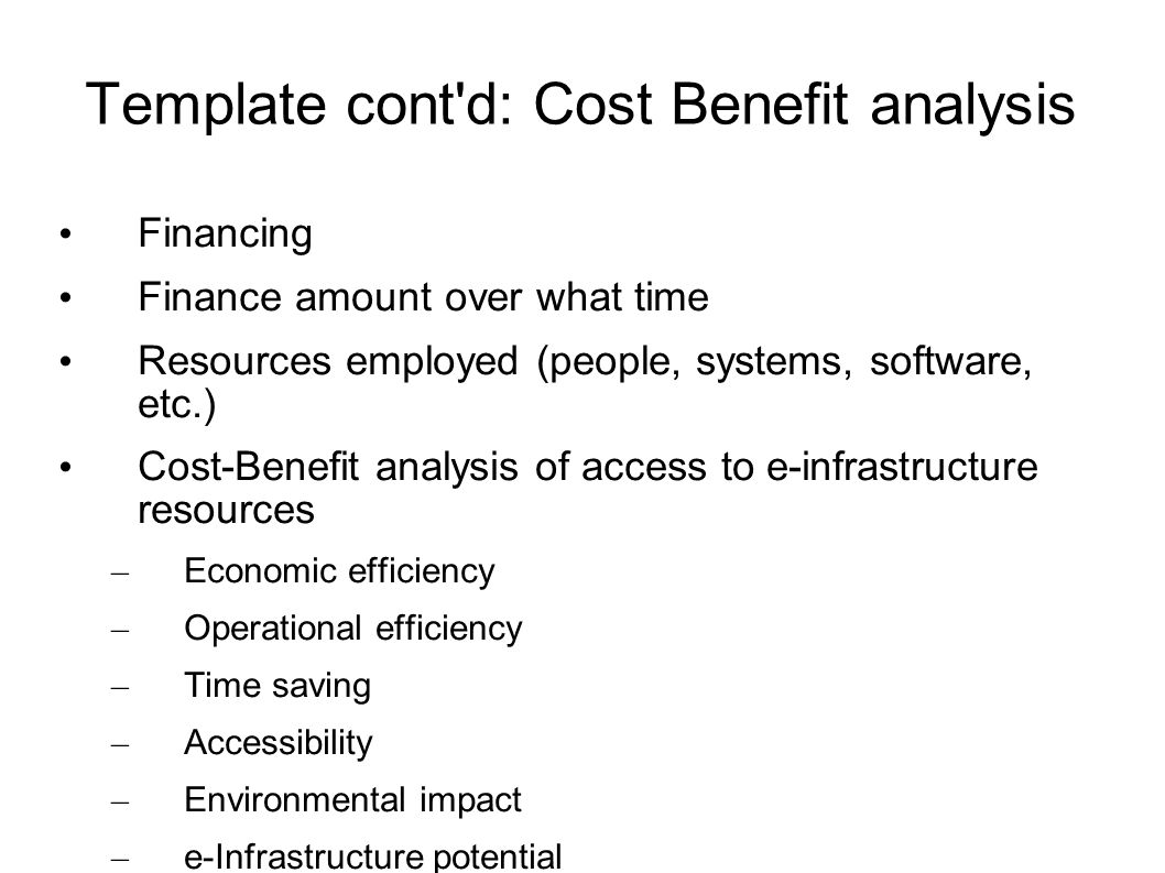 Template cont'd: Cost Benefit analysis Financing Finance amount over what time Resources employed (people, systems, software, etc.) Cost-Benefit analy