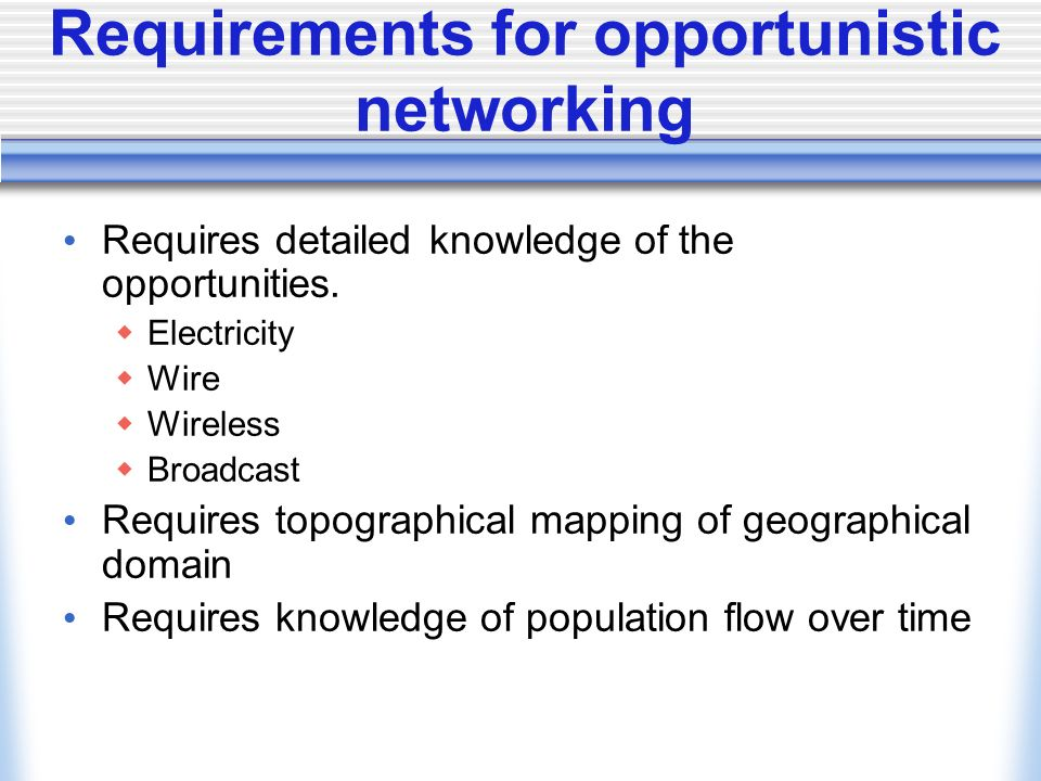 Requirements for opportunistic networking Requires detailed knowledge of the opportunities.