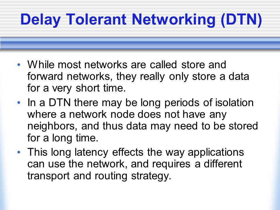 Delay Tolerant Networking (DTN) While most networks are called store and forward networks, they really only store a data for a very short time.