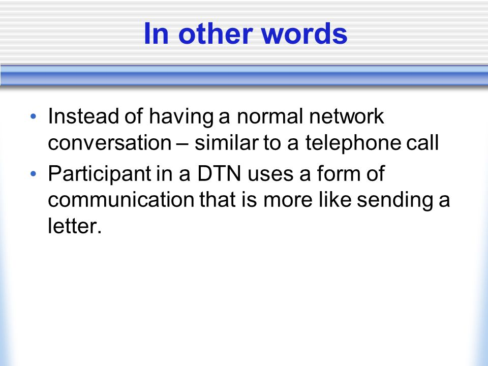 In other words Instead of having a normal network conversation – similar to a telephone call Participant in a DTN uses a form of communication that is more like sending a letter.