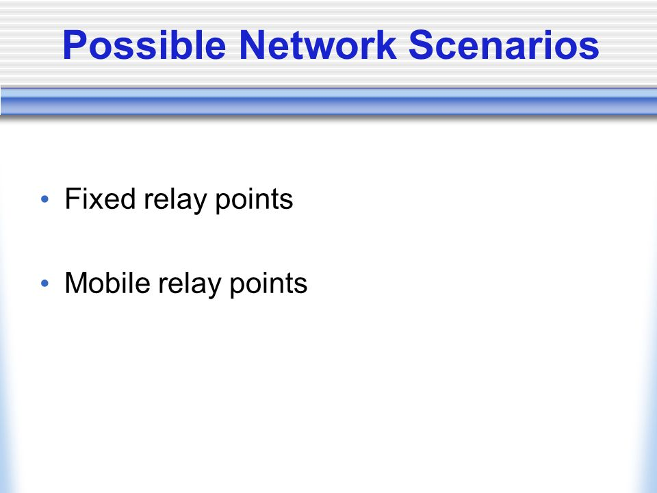 Possible Network Scenarios Fixed relay points Mobile relay points