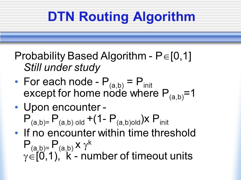 DTN Routing Algorithm Probability Based Algorithm - P [0,1] Still under study For each node - P (a,b) = P init except for home node where P (a,b) =1 Upon encounter - P (a,b)= P (a,b) old +(1- P (a,b)old )x P init If no encounter within time threshold P (a,b)= P (a,b) x k [0,1), k - number of timeout units