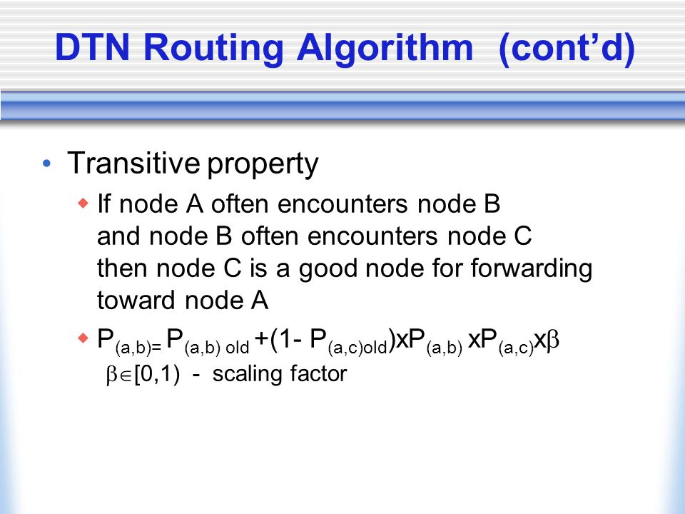 DTN Routing Algorithm (contd) Transitive property If node A often encounters node B and node B often encounters node C then node C is a good node for forwarding toward node A P (a,b)= P (a,b) old +(1- P (a,c)old )xP (a,b) xP (a,c) x [0,1) - scaling factor
