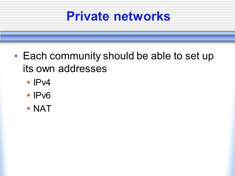 Private networks Each community should be able to set up its own addresses IPv4 IPv6 NAT