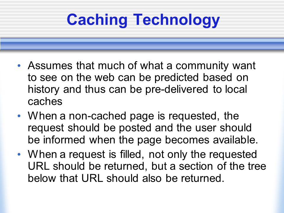 Caching Technology Assumes that much of what a community want to see on the web can be predicted based on history and thus can be pre-delivered to local caches When a non-cached page is requested, the request should be posted and the user should be informed when the page becomes available.