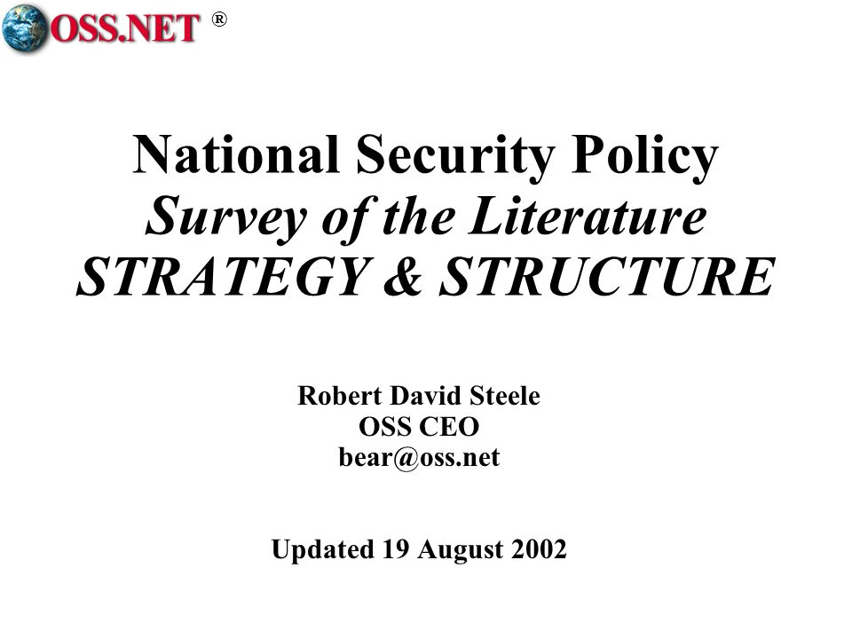 ® National Security Policy Survey of the Literature STRATEGY & STRUCTURE Robert David Steele OSS CEO bear@oss.net Updated 19 August 2002